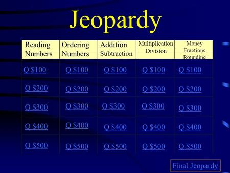 Jeopardy Reading Numbers Ordering Numbers Addition Subtraction Multiplication Division Money Fractions Rounding Q $100 Q $200 Q $300 Q $400 Q $500 Q $100.