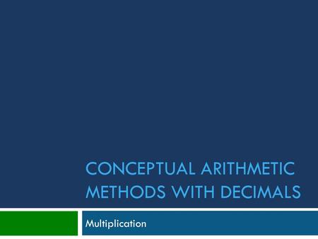 CONCEPTUAL ARITHMETIC METHODS WITH DECIMALS Multiplication.
