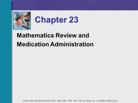 Mathematics Review and Medication Administration Chapter 23 Mosby items and derived items © 2011, 2006, 2003, 1999, 1995, 1991 by Mosby, Inc., an affiliate.