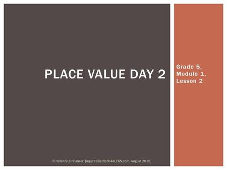 Grade 5, Module 1, Lesson 2 PLACE VALUE DAY 2 © Helen Steinhauser, August 2015.