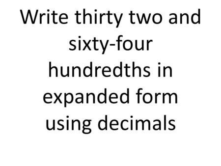Write thirty two and sixty-four hundredths in expanded form using decimals.