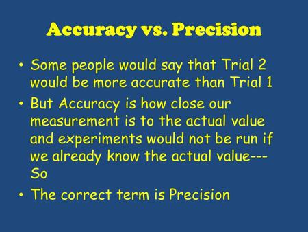 Accuracy vs. Precision Some people would say that Trial 2 would be more accurate than Trial 1 But Accuracy is how close our measurement is to the actual.
