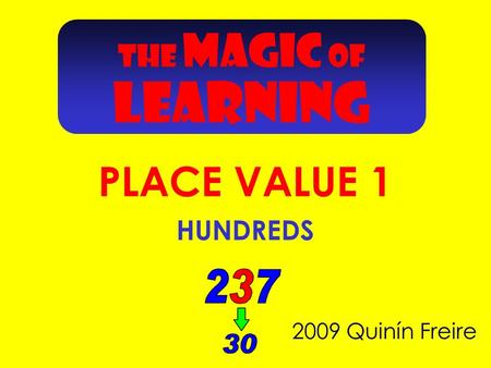 THE MAGIC OF LEARNING 2009 Quinín Freire PLACE VALUE 1 HUNDREDS.