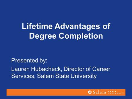 Lifetime Advantages of Degree Completion Presented by: Lauren Hubacheck, Director of Career Services, Salem State University.