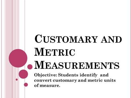 C USTOMARY AND M ETRIC M EASUREMENTS Objective: Students identify and convert customary and metric units of measure.