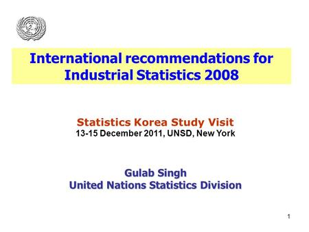 1 Statistics Korea Study Visit 13-15 December 2011, UNSD, New York Gulab Singh United Nations Statistics Division International recommendations for Industrial.