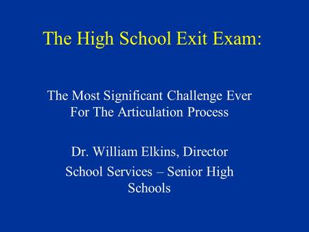 The High School Exit Exam: The Most Significant Challenge Ever For The Articulation Process Dr. William Elkins, Director School Services – Senior High.