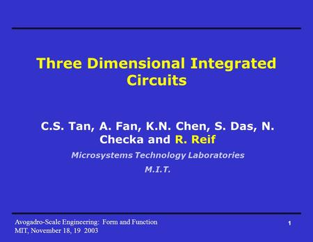 Avogadro-Scale Engineering: Form and Function MIT, November 18, 19 2003 1 Three Dimensional Integrated Circuits C.S. Tan, A. Fan, K.N. Chen, S. Das, N.