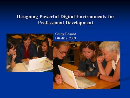Designing Powerful Digital Environments for Professional Development Cathy Fosnot DR-K12, 2009.