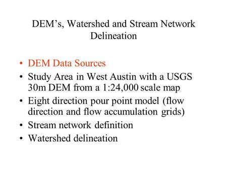 DEM's, Watershed and Stream Network Delineation DEM Data Sources Study Area in West Austin with a USGS 30m DEM from a 1:24,000 scale map Eight direction.