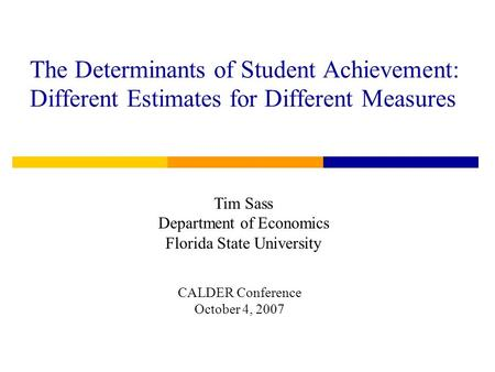 The Determinants of Student Achievement: Different Estimates for Different Measures Tim Sass Department of Economics Florida State University CALDER Conference.