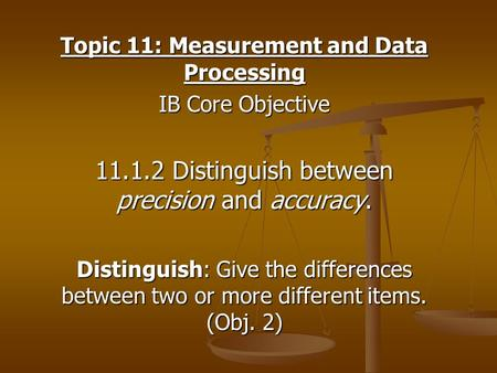 Topic 11: Measurement and Data Processing IB Core Objective 11.1.2 Distinguish between precision and accuracy. Distinguish: Give the differences between.