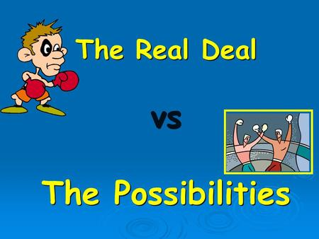 The Real Deal vs The Possibilities The Real Deal vs The Possibilities.