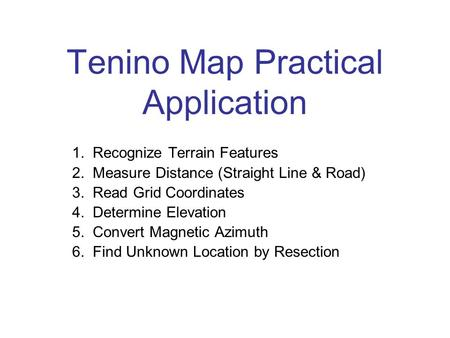 Tenino Map Practical Application 1. Recognize Terrain Features 2. Measure Distance (Straight Line & Road) 3. Read Grid Coordinates 4. Determine Elevation.