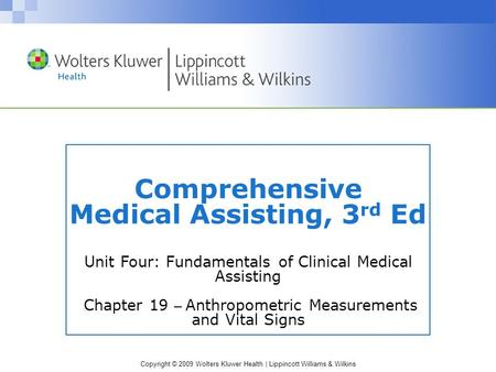 Copyright © 2009 Wolters Kluwer Health | Lippincott Williams & Wilkins Comprehensive Medical Assisting, 3 rd Ed Unit Four: Fundamentals of Clinical Medical.