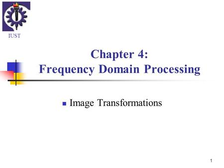 1 Chapter 4: Frequency Domain <strong>Processing</strong> <strong>Image</strong> Transformations IUST.