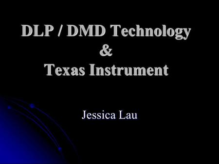 DLP / DMD Technology & Texas Instrument Jessica Lau.