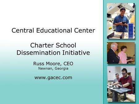 Central Educational Center Charter School Dissemination Initiative Russ Moore, CEO Newnan, Georgia www.gacec.com.