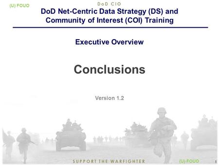 9/15/2015 1 SUPPORT THE WARFIGHTER DoD CIO 1 (U) FOUO Conclusions Version 1.2 DoD Net-Centric Data Strategy (DS) and Community of Interest (COI) Training.