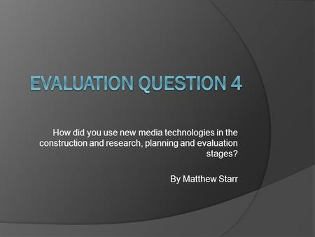 How did you use new <strong>media</strong> technologies in the construction and research, planning and evaluation stages? By Matthew Starr.
