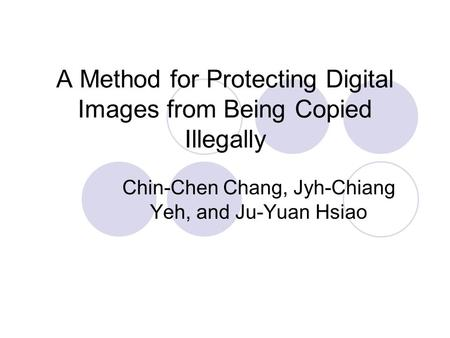 A Method for Protecting Digital Images from Being Copied Illegally Chin-Chen Chang, Jyh-Chiang Yeh, and Ju-Yuan Hsiao.