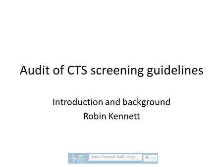 Audit of CTS screening guidelines Introduction and background Robin Kennett.