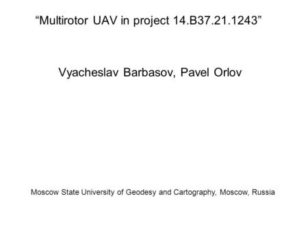 """Multirotor UAV in project 14.B37.21.1243"" Vyacheslav Barbasov, Pavel Orlov Moscow State University of Geodesy and Cartography, Moscow, Russia."