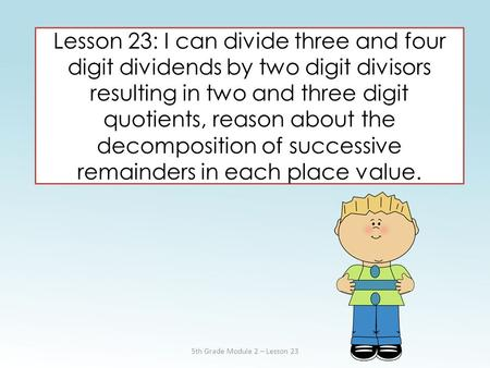 Lesson 23: I can divide three and four digit dividends by two digit divisors resulting in two and three digit quotients, reason about the decomposition.