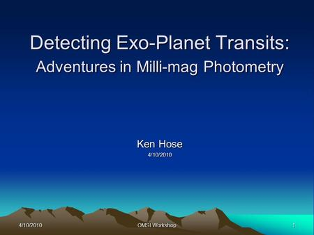 4/10/20101 OMSI Workshop Detecting Exo-Planet Transits: Adventures in Milli-mag Photometry Ken Hose 4/10/2010.