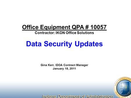 Office Equipment QPA # 10057 Contractor: IKON Office Solutions Data Security Updates Gina Kerr, IDOA Contract Manager January 18, 2011.