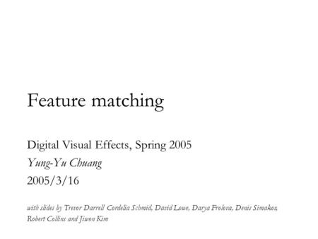 Feature matching Digital Visual Effects, Spring 2005 Yung-Yu Chuang 2005/3/16 with slides by Trevor Darrell Cordelia Schmid, David Lowe, Darya Frolova,