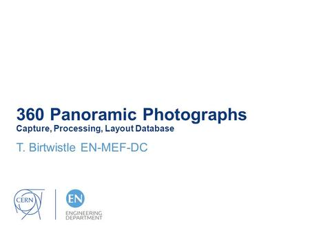 360 Panoramic Photographs Capture, Processing, Layout Database T. Birtwistle EN-MEF-DC.