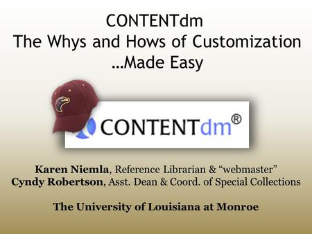 "CONTENTdm The Whys and Hows of Customization …Made Easy Karen Niemla, Reference Librarian & ""webmaster"" Cyndy Robertson, Asst. Dean & Coord. of Special."