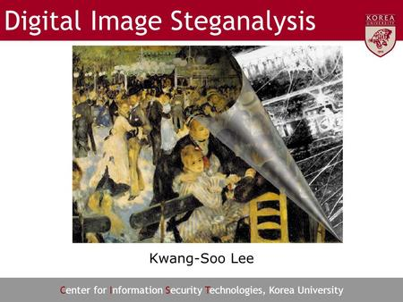 Center for Information Security Technologies, Korea University Digital Image Steganalysis Kwang-Soo Lee.