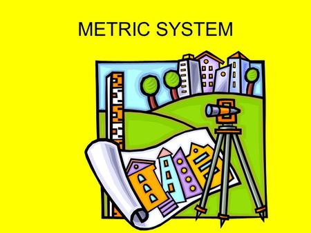 METRIC SYSTEM. WHAT is the METRIC SYSTEM? Called the INTERNATIONAL SYSTEM OF UNITS. Used in every country but the United States, Liberia and Burma.