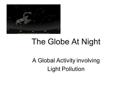 The Globe At Night A Global Activity involving Light Pollution.