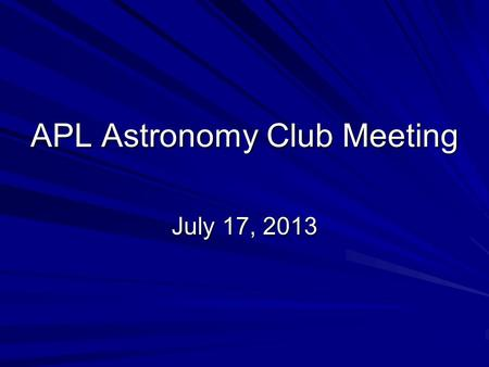 APL Astronomy Club Meeting July 17, 2013. Agenda Welcome new officers: –Dan Smith, Mark Kochte, Helen Hart, Dave Tillman Treasurer's report Equipment.