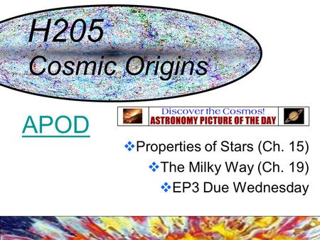 H205 Cosmic Origins  Properties of Stars (Ch. 15)  The Milky Way (Ch. 19)  EP3 Due Wednesday APOD.