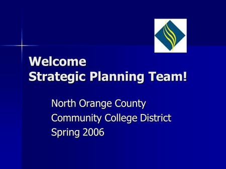 Welcome Strategic Planning Team! North Orange County Community College District Spring 2006.