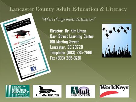 """Where change meets destination"" Lancaster County Adult Education & Literacy Director, Dr. Kim Linton Barr Street Learning Center 610 Meeting Street Lancaster,"