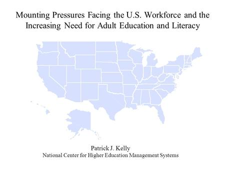 Mounting Pressures Facing the U.S. Workforce and the Increasing Need for Adult Education and Literacy Patrick J. Kelly National Center for Higher Education.