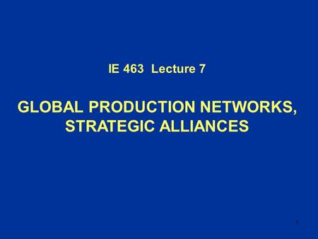 1 IE 463 Lecture 7 GLOBAL PRODUCTION NETWORKS, STRATEGIC ALLIANCES.