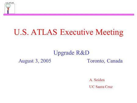 U.S. ATLAS Executive Meeting Upgrade R&D August 3, 2005Toronto, Canada A. Seiden UC Santa Cruz.