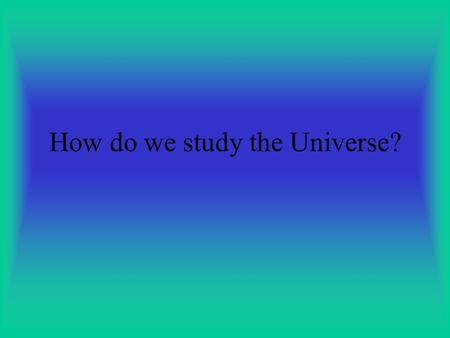 How do we study the Universe?. SPECTROSCOPY Uses visible wavelength split into colors.