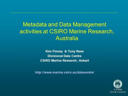 Metadata and Data Management activities at CSIRO Marine Research, Australia Kim Finney & Tony Rees Divisional Data Centre CSIRO Marine Research, Hobart.