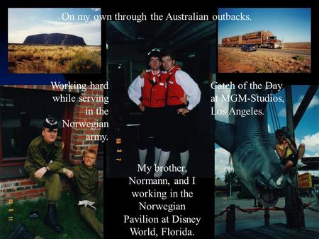 Working hard while serving in the Norwegian army. My brother, Normann, and I working in the Norwegian Pavilion at Disney World, Florida. Catch of the Day.