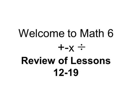 Welcome to Math 6 +- x Review of Lessons 12-19. The Connector… Let's review each of the skills we learned since Lesson 12 and go over the key points again.