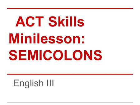 ACT Skills Minilesson: SEMICOLONS English III. Semicolon Usage - The semicolon (;) is a STRONG mark of punctuation -When you see a semicolon, it calls.
