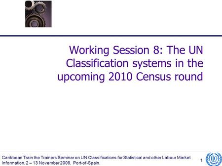 Working Session 8: The UN Classification systems in the upcoming 2010 Census round Caribbean Train the Trainers Seminar on UN Classifications for Statistical.