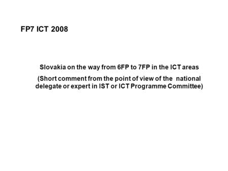 FP7 ICT 2008 Slovakia on the way from 6FP to 7FP in the ICT areas (Short comment from the point of view of the national delegate or expert in IST or ICT.